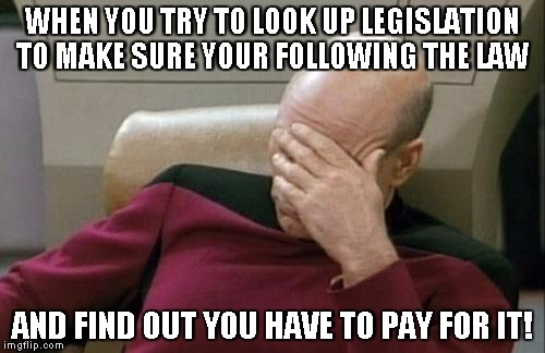 Captain Picard Facepalm Meme | WHEN YOU TRY TO LOOK UP LEGISLATION TO MAKE SURE YOUR FOLLOWING THE LAW AND FIND OUT YOU HAVE TO PAY FOR IT! | image tagged in memes,captain picard facepalm law | made w/ Imgflip meme maker
