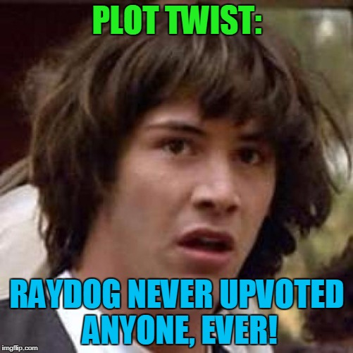 I guess we take all our upvotes we ever gave him back, if that's the case! LOL | PLOT TWIST: RAYDOG NEVER UPVOTED ANYONE, EVER! | image tagged in memes,conspiracy keanu,raydog,10000000 points,upvotes | made w/ Imgflip meme maker