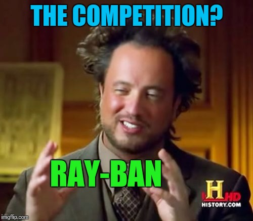 Ancient Aliens Meme | THE COMPETITION? RAY-BAN | image tagged in memes,ancient aliens | made w/ Imgflip meme maker