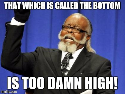 Too Damn High Meme | THAT WHICH IS CALLED THE BOTTOM IS TOO DAMN HIGH! | image tagged in memes,too damn high | made w/ Imgflip meme maker