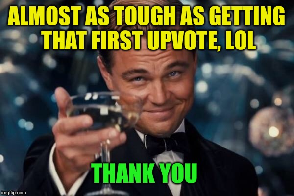 Leonardo Dicaprio Cheers Meme | ALMOST AS TOUGH AS GETTING THAT FIRST UPVOTE, LOL THANK YOU | image tagged in memes,leonardo dicaprio cheers | made w/ Imgflip meme maker