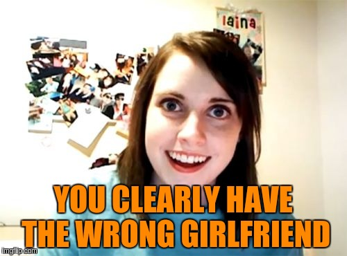 YOU CLEARLY HAVE THE WRONG GIRLFRIEND | made w/ Imgflip meme maker