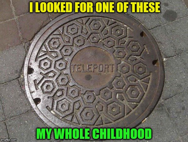 So, do we just stand on it and think of a place? | I LOOKED FOR ONE OF THESE MY WHOLE CHILDHOOD | image tagged in memes,teleport,manhole cover,childhood dreams,i still dream this,funny memes | made w/ Imgflip meme maker
