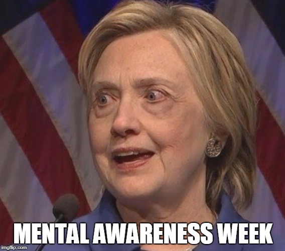 MENTAL AWARENESS WEEK | image tagged in washed up hillary clinton | made w/ Imgflip meme maker
