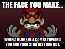 Angry Mario | THE FACE YOU MAKE... WHEN A BLUE SHELL COMES TOWARD YOU AND YOUR STAR JUST RAN OUT. | image tagged in rage | made w/ Imgflip meme maker