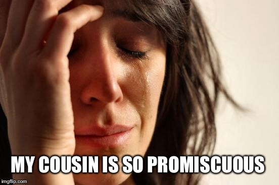 First World Problems Meme | MY COUSIN IS SO PROMISCUOUS | image tagged in memes,first world problems | made w/ Imgflip meme maker