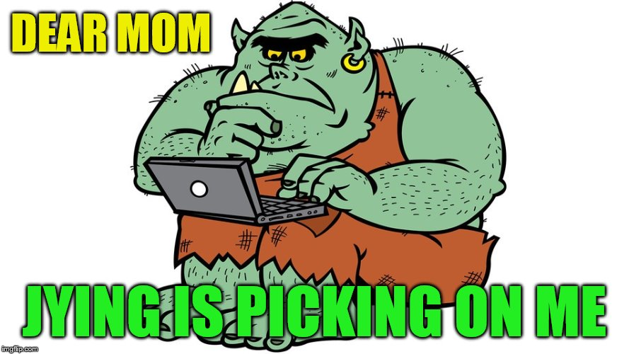 Troll | DEAR MOM JYING IS PICKING ON ME | image tagged in troll | made w/ Imgflip meme maker