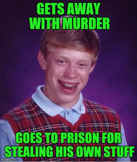 Bad Luck Brian Meme | GETS AWAY WITH MURDER GOES TO PRISON FOR STEALING HIS OWN STUFF | image tagged in memes,bad luck brian | made w/ Imgflip meme maker
