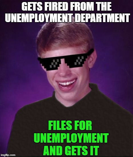 GETS FIRED FROM THE UNEMPLOYMENT DEPARTMENT FILES FOR UNEMPLOYMENT AND GETS IT | made w/ Imgflip meme maker