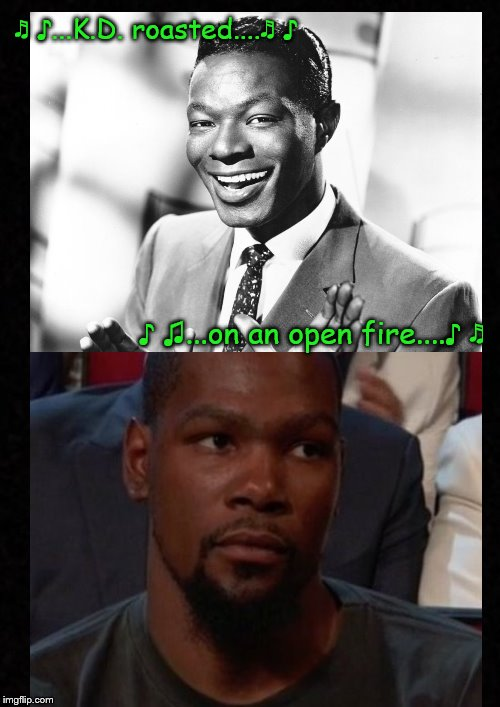 Sing it, Nat....Sing it! | ♬ ♪...K.D. roasted....♬ ♪ ♪ ♫...on an open fire....♪ ♬ | image tagged in funny memes,kevin durant,basketball meme,merry christmas,roasted,dank memes | made w/ Imgflip meme maker