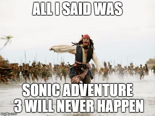 Jack Sparrow Being Chased Meme | ALL I SAID WAS SONIC ADVENTURE 3 WILL NEVER HAPPEN | image tagged in memes,jack sparrow being chased | made w/ Imgflip meme maker