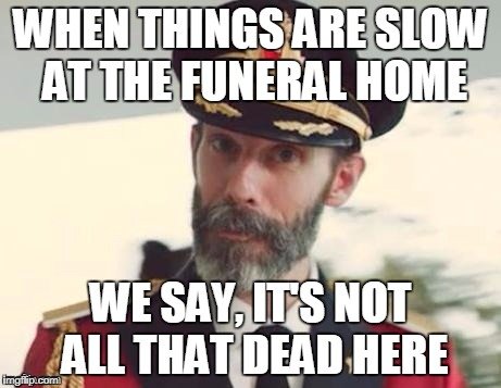 Captain Obvious | WHEN THINGS ARE SLOW AT THE FUNERAL HOME WE SAY, IT'S NOT ALL THAT DEAD HERE | image tagged in captain obvious,funeral,dead | made w/ Imgflip meme maker