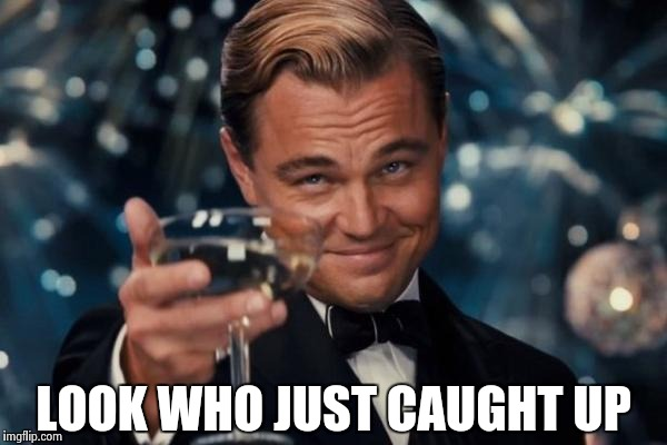 Leonardo Dicaprio Cheers Meme | LOOK WHO JUST CAUGHT UP | image tagged in memes,leonardo dicaprio cheers | made w/ Imgflip meme maker