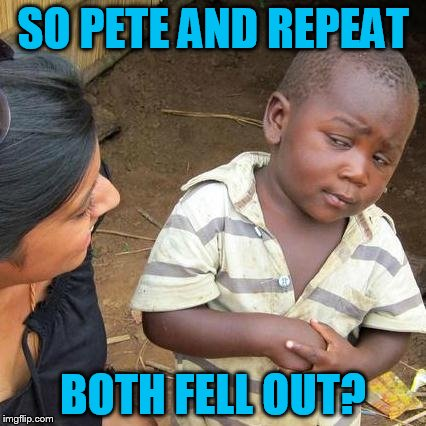 Third World Skeptical Kid Meme | SO PETE AND REPEAT BOTH FELL OUT? | image tagged in memes,third world skeptical kid | made w/ Imgflip meme maker
