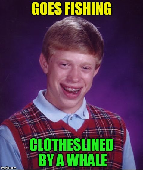 Bad Luck Brian Meme | GOES FISHING CLOTHESLINED BY A WHALE | image tagged in memes,bad luck brian | made w/ Imgflip meme maker
