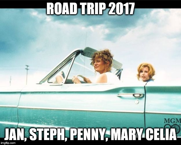 Thelma and Louise |  ROAD TRIP 2017; JAN, STEPH, PENNY, MARY CELIA | image tagged in thelma and louise | made w/ Imgflip meme maker