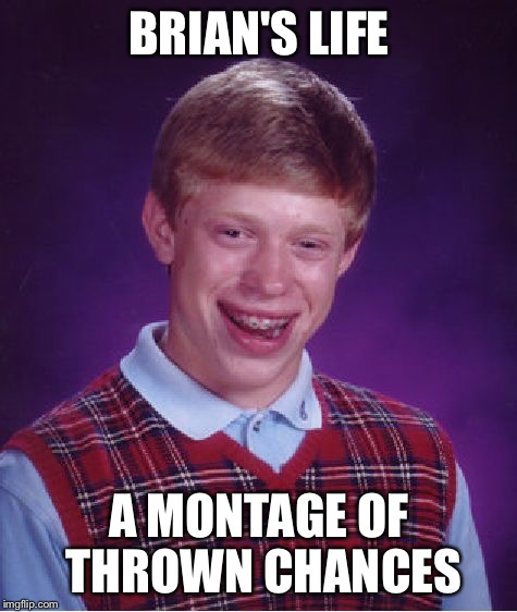 Bad Luck Brian Meme | BRIAN'S LIFE A MONTAGE OF THROWN CHANCES | image tagged in memes,bad luck brian,chances thrown,depressing,sad | made w/ Imgflip meme maker