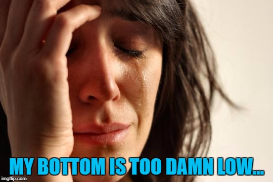 First World Problems Meme | MY BOTTOM IS TOO DAMN LOW... | image tagged in memes,first world problems | made w/ Imgflip meme maker