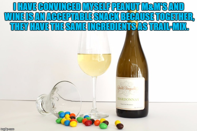 I HAVE CONVINCED MYSELF PEANUT M&M'S AND WINE IS AN ACCEPTABLE SNACK BECAUSE TOGETHER, THEY HAVE THE SAME INGREDIENTS AS TRAIL-MIX. | image tagged in wine,mms,funny,funny memes,healthy,trail mix | made w/ Imgflip meme maker