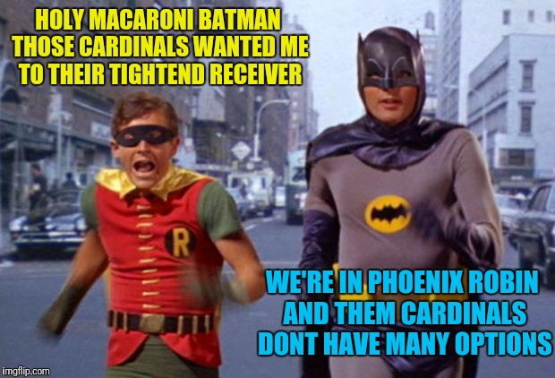 The Pheonix Cardinals or the Catholic Church | HOLY MACARONI BATMAN THOSE CARDINALS WANTED ME TO THEIR TIGHTEND RECEIVER WE'RE IN PHOENIX ROBIN AND THEM CARDINALS DONT HAVE MANY OPTIONS | image tagged in batmanarchives | made w/ Imgflip meme maker