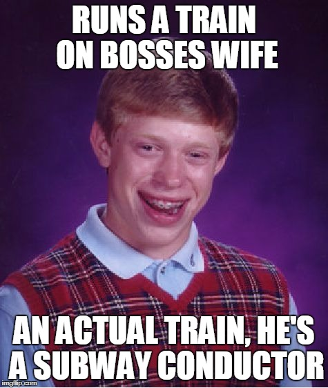 Bad luck brian lands job as subway operator.... | RUNS A TRAIN ON BOSSES WIFE AN ACTUAL TRAIN, HE'S A SUBWAY CONDUCTOR | image tagged in memes,bad luck brian,metro,subway,funny | made w/ Imgflip meme maker
