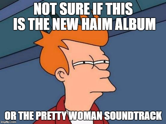 Futurama Fry Meme | NOT SURE IF THIS IS THE NEW HAIM ALBUM OR THE PRETTY WOMAN SOUNDTRACK | image tagged in memes,futurama fry | made w/ Imgflip meme maker
