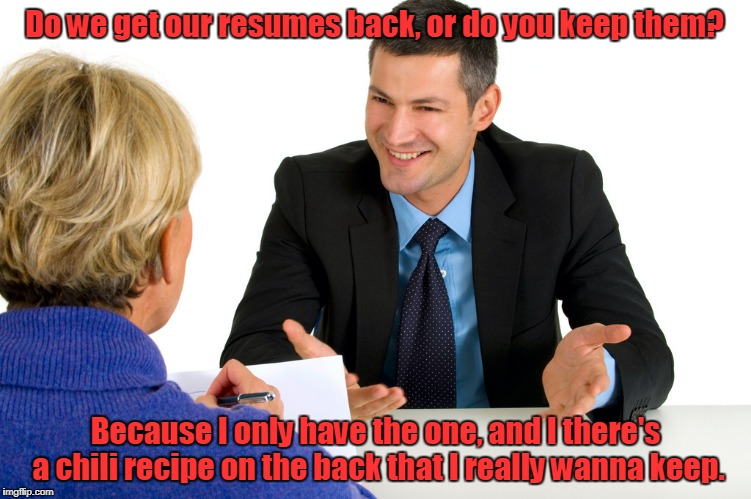 Do we get our resumes back, or do you keep them? Because I only have the one, and I there's a chili recipe on the back that I really wanna k | image tagged in job interview | made w/ Imgflip meme maker