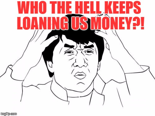WHO THE HELL KEEPS LOANING US MONEY?! | made w/ Imgflip meme maker