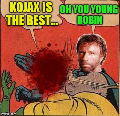 KOJAX IS THE BEST... OH YOU YOUNG ROBIN | made w/ Imgflip meme maker