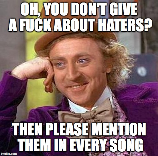 Creepy Condescending Wonka Meme | OH, YOU DON'T GIVE A F**K ABOUT HATERS? THEN PLEASE MENTION THEM IN EVERY SONG | image tagged in memes,creepy condescending wonka | made w/ Imgflip meme maker