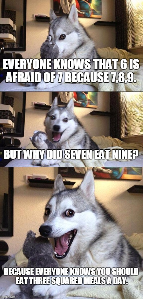 Bad Pun Dog Meme | EVERYONE KNOWS THAT 6 IS AFRAID OF 7 BECAUSE 7,8,9. BUT WHY DID SEVEN EAT NINE? BECAUSE EVERYONE KNOWS YOU SHOULD EAT THREE SQUARED MEALS A  | image tagged in memes,bad pun dog | made w/ Imgflip meme maker