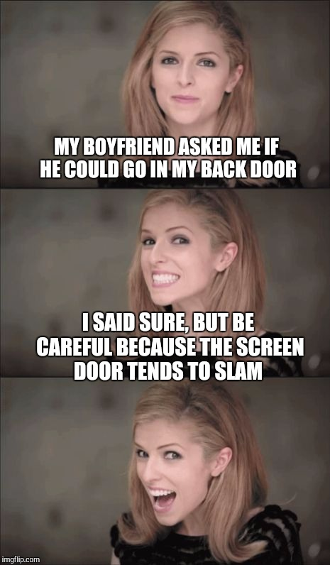 Don't let the screen door hit ya on the backside | MY BOYFRIEND ASKED ME IF HE COULD GO IN MY BACK DOOR I SAID SURE, BUT BE CAREFUL BECAUSE THE SCREEN DOOR TENDS TO SLAM | image tagged in memes,bad pun anna kendrick,anna kendrick,jbmemegeek | made w/ Imgflip meme maker