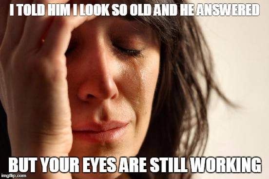 First World Problems Meme | I TOLD HIM I LOOK SO OLD AND HE ANSWERED BUT YOUR EYES ARE STILL WORKING | image tagged in memes,first world problems | made w/ Imgflip meme maker