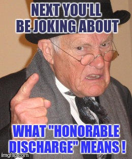 "You Young Whipper-Snappers... | NEXT YOU'LL BE JOKING ABOUT WHAT ""HONORABLE DISCHARGE"" MEANS ! 