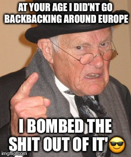 Back In My Day Meme | AT YOUR AGE I DID'NT GO BACKBACKING AROUND EUROPE I BOMBED THE SHIT OUT OF IT' | image tagged in memes,back in my day | made w/ Imgflip meme maker