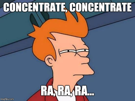Futurama Fry Meme | CONCENTRATE, CONCENTRATE RA, RA, RA... | image tagged in memes,futurama fry | made w/ Imgflip meme maker
