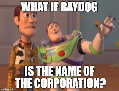X, X Everywhere Meme | WHAT IF RAYDOG IS THE NAME OF THE CORPORATION? | image tagged in memes,x x everywhere | made w/ Imgflip meme maker