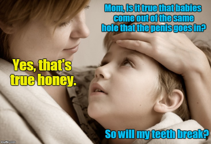 Mom, is it true that babies come out of the same hole that the p**is goes in? So will my teeth break? Yes, that's true honey. | image tagged in memes,mother and daughter | made w/ Imgflip meme maker