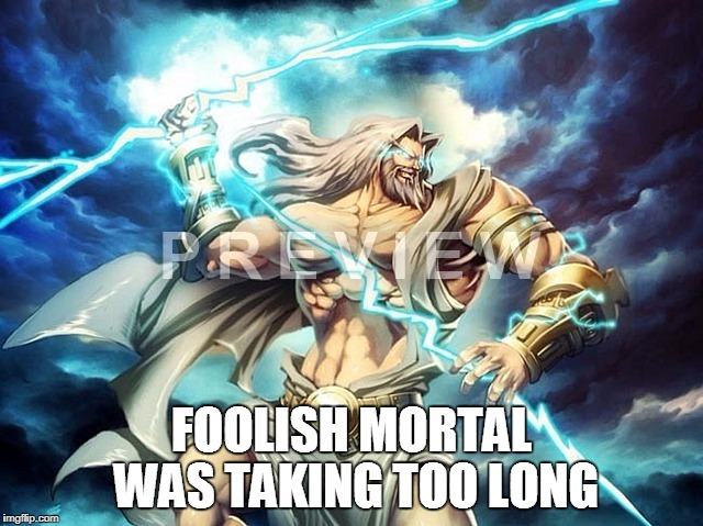 FOOLISH MORTAL WAS TAKING TOO LONG | made w/ Imgflip meme maker