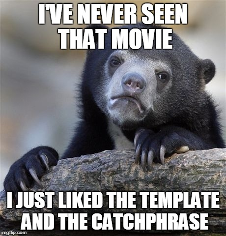 Confession Bear Meme | I'VE NEVER SEEN THAT MOVIE I JUST LIKED THE TEMPLATE AND THE CATCHPHRASE | image tagged in memes,confession bear | made w/ Imgflip meme maker