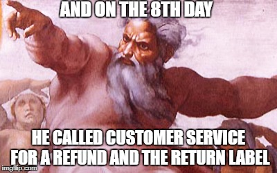 8th day | AND ON THE 8TH DAY HE CALLED CUSTOMER SERVICE FOR A REFUND AND THE RETURN LABEL | image tagged in god | made w/ Imgflip meme maker