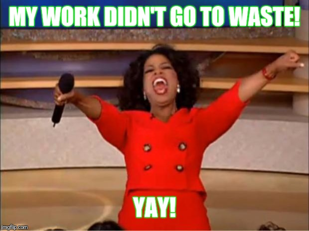 Oprah You Get A Meme | MY WORK DIDN'T GO TO WASTE! YAY! | image tagged in memes,oprah you get a | made w/ Imgflip meme maker