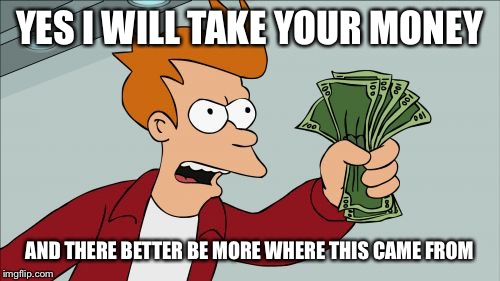 Shut Up And Take My Money Fry Meme | YES I WILL TAKE YOUR MONEY AND THERE BETTER BE MORE WHERE THIS CAME FROM | image tagged in memes,shut up and take my money fry | made w/ Imgflip meme maker