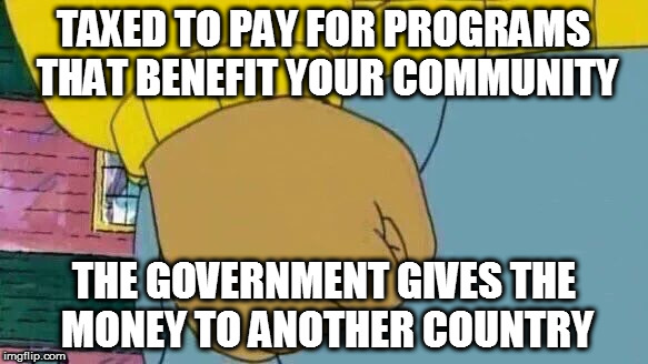 Kids In Other Countries Are More Important Than Yours | TAXED TO PAY FOR PROGRAMS THAT BENEFIT YOUR COMMUNITY THE GOVERNMENT GIVES THE MONEY TO ANOTHER COUNTRY | image tagged in memes,arthur fist,so true memes,dank memes,let's raise their taxes,taxation is theft | made w/ Imgflip meme maker