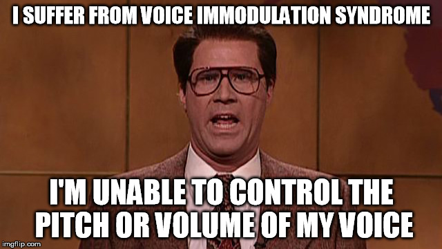I SUFFER FROM VOICE IMMODULATION SYNDROME I'M UNABLE TO CONTROL THE PITCH OR VOLUME OF MY VOICE | image tagged in voice immodulation syndrome | made w/ Imgflip meme maker