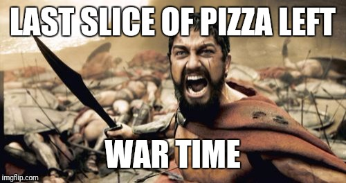 Sparta Leonidas Meme | LAST SLICE OF PIZZA LEFT WAR TIME | image tagged in memes,sparta leonidas | made w/ Imgflip meme maker