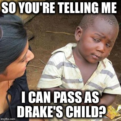 Third World Skeptical Kid Meme | SO YOU'RE TELLING ME I CAN PASS AS DRAKE'S CHILD? | image tagged in memes,third world skeptical kid | made w/ Imgflip meme maker