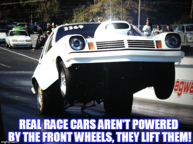 REAL RACE CARS AREN'T POWERED BY THE FRONT WHEELS, THEY LIFT THEM! | image tagged in vega wheelie bob | made w/ Imgflip meme maker