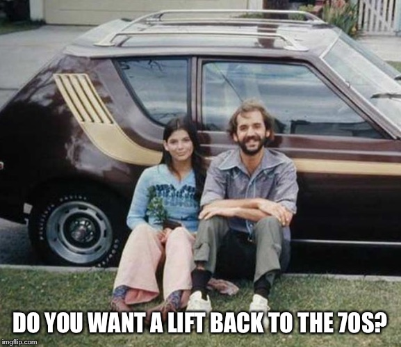 DO YOU WANT A LIFT BACK TO THE 70S? | made w/ Imgflip meme maker
