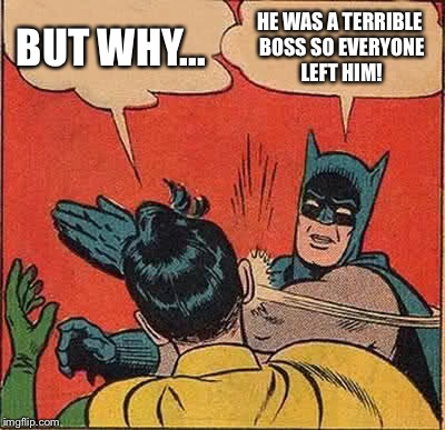 Batman Slapping Robin Meme | BUT WHY... HE WAS A TERRIBLE BOSS SO EVERYONE LEFT HIM! | image tagged in memes,batman slapping robin | made w/ Imgflip meme maker